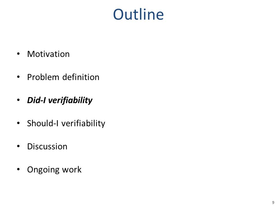 Outline Motivation Problem definition Did-I verifiability Should-I verifiability Discussion Ongoing work 9