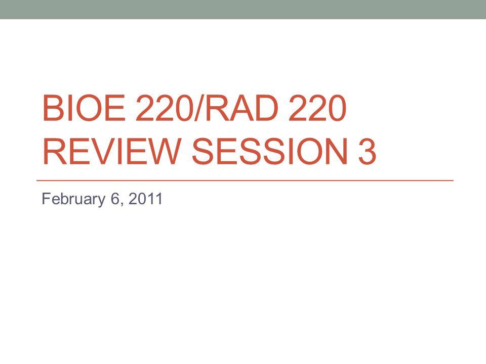 BIOE 220/RAD 220 REVIEW SESSION 3 February 6, 2011