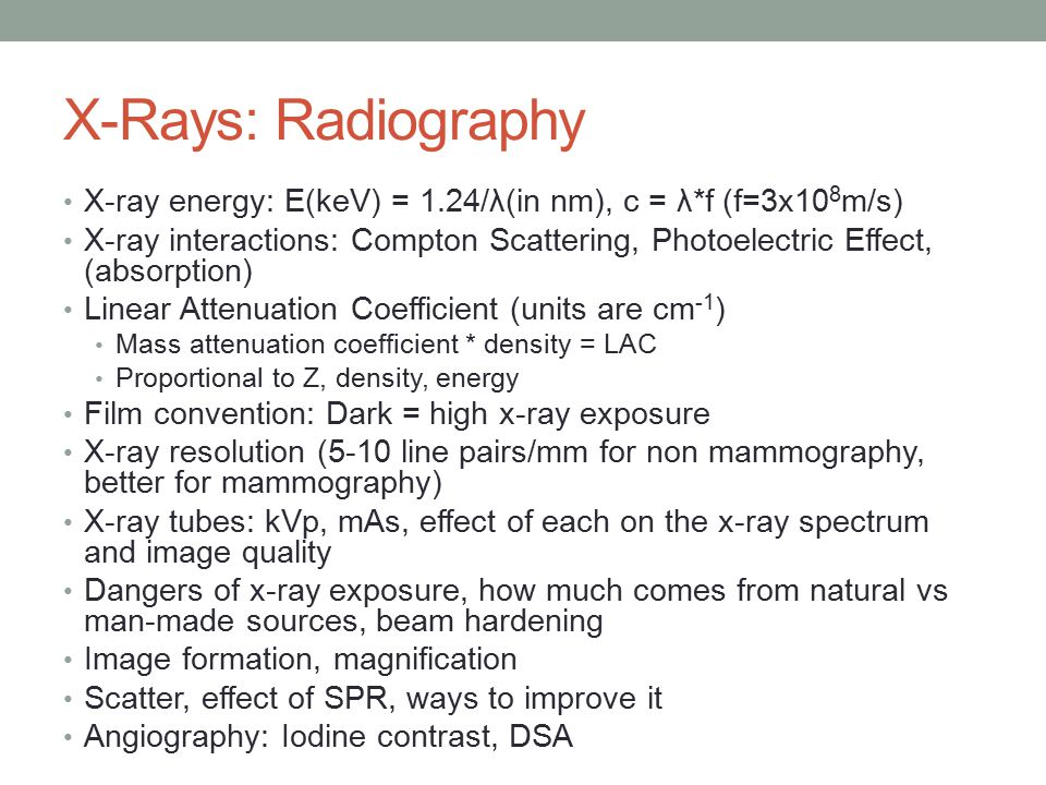 X-Rays: Radiography X-ray energy: E(keV) = 1.24/λ(in nm), c = λ*f (f=3x10 8 m/s) X-ray interactions: Compton Scattering, Photoelectric Effect, (absorption) Linear Attenuation Coefficient (units are cm -1 ) Mass attenuation coefficient * density = LAC Proportional to Z, density, energy Film convention: Dark = high x-ray exposure X-ray resolution (5-10 line pairs/mm for non mammography, better for mammography) X-ray tubes: kVp, mAs, effect of each on the x-ray spectrum and image quality Dangers of x-ray exposure, how much comes from natural vs man-made sources, beam hardening Image formation, magnification Scatter, effect of SPR, ways to improve it Angiography: Iodine contrast, DSA