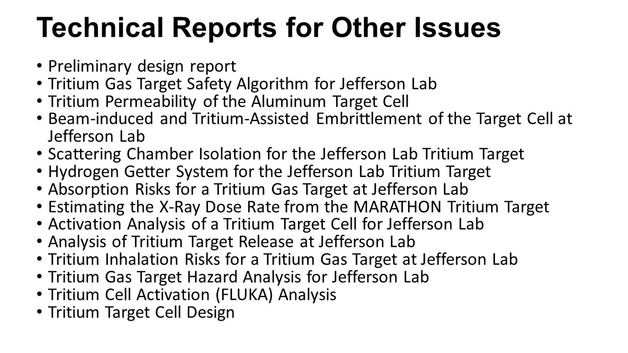 Technical Reports for Other Issues Preliminary design report Tritium Gas Target Safety Algorithm for Jefferson Lab Tritium Permeability of the Aluminum Target Cell Beam-induced and Tritium-Assisted Embrittlement of the Target Cell at Jefferson Lab Scattering Chamber Isolation for the Jefferson Lab Tritium Target Hydrogen Getter System for the Jefferson Lab Tritium Target Absorption Risks for a Tritium Gas Target at Jefferson Lab Estimating the X-Ray Dose Rate from the MARATHON Tritium Target Activation Analysis of a Tritium Target Cell for Jefferson Lab Analysis of Tritium Target Release at Jefferson Lab Tritium Inhalation Risks for a Tritium Gas Target at Jefferson Lab Tritium Gas Target Hazard Analysis for Jefferson Lab Tritium Cell Activation (FLUKA) Analysis Tritium Target Cell Design