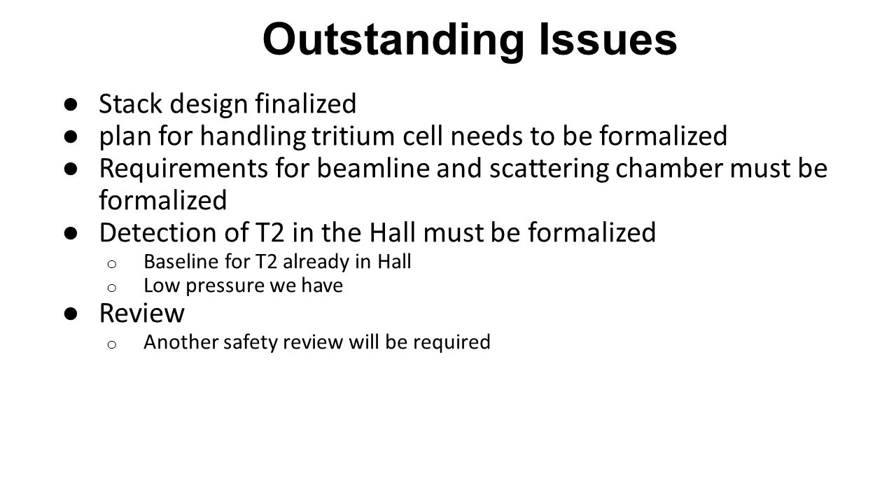 Outstanding Issues ● Stack design finalized ● plan for handling tritium cell needs to be formalized ● Requirements for beamline and scattering chamber must be formalized ● Detection of T2 in the Hall must be formalized o Baseline for T2 already in Hall o Low pressure we have ● Review o Another safety review will be required