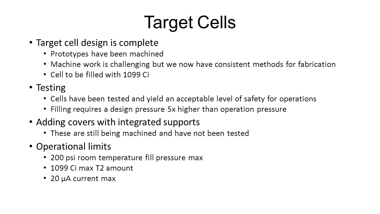 Target Cells Target cell design is complete Prototypes have been machined Machine work is challenging but we now have consistent methods for fabrication Cell to be filled with 1099 Ci Testing Cells have been tested and yield an acceptable level of safety for operations Filling requires a design pressure 5x higher than operation pressure Adding covers with integrated supports These are still being machined and have not been tested Operational limits 200 psi room temperature fill pressure max 1099 Ci max T2 amount 20 µA current max