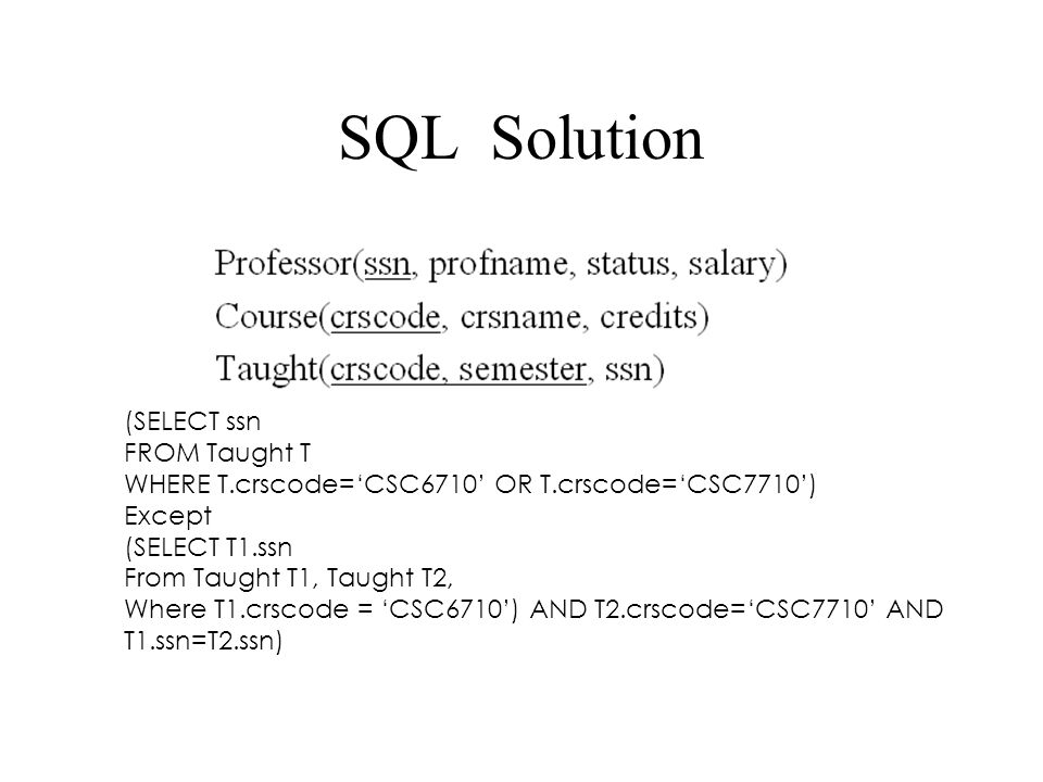 SQL Solution (SELECT ssn FROM Taught T WHERE T.crscode='CSC6710' OR T.crscode='CSC7710') Except (SELECT T1.ssn From Taught T1, Taught T2, Where T1.crs