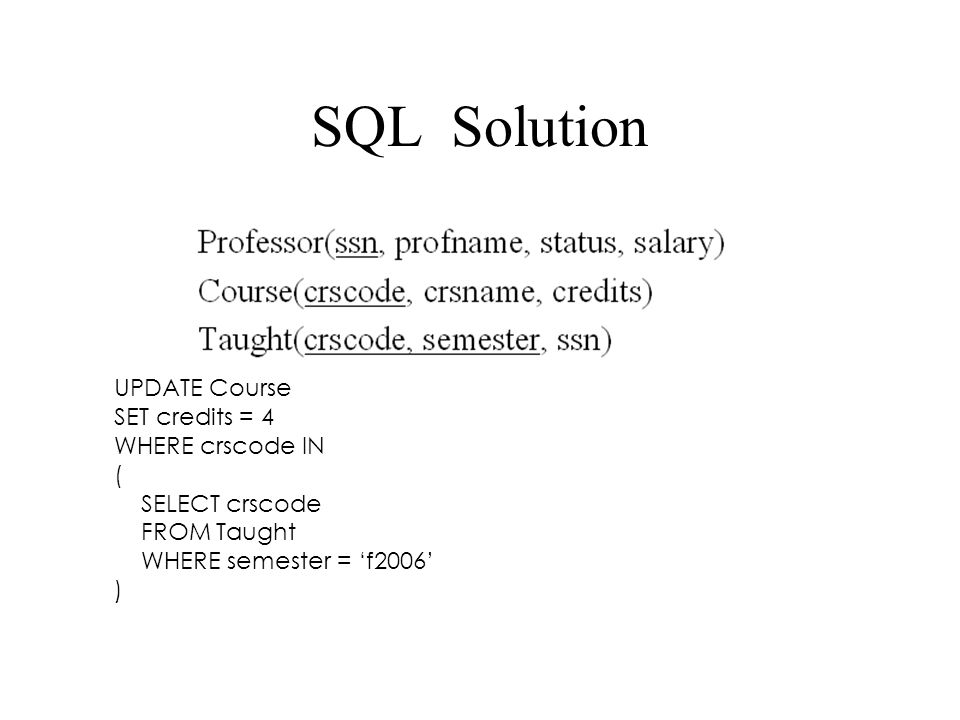 SQL Solution UPDATE Course SET credits = 4 WHERE crscode IN ( SELECT crscode FROM Taught WHERE semester = 'f2006' )
