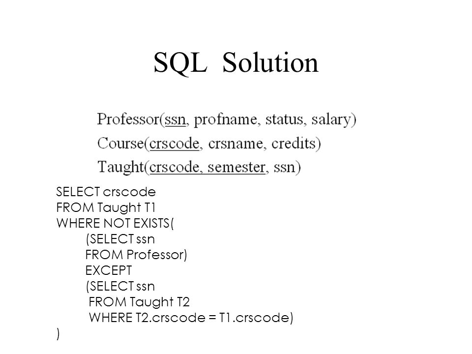 SQL Solution SELECT crscode FROM Taught T1 WHERE NOT EXISTS( (SELECT ssn FROM Professor) EXCEPT (SELECT ssn FROM Taught T2 WHERE T2.crscode = T1.crsco