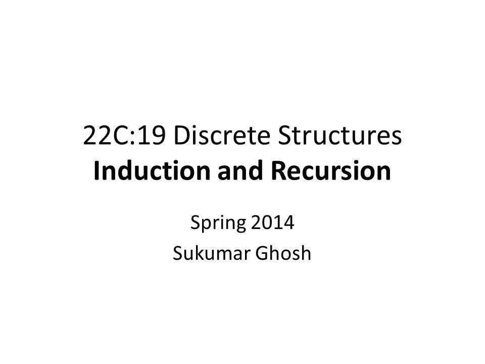 22C:19 Discrete Structures Induction and Recursion Spring 2014 Sukumar Ghosh