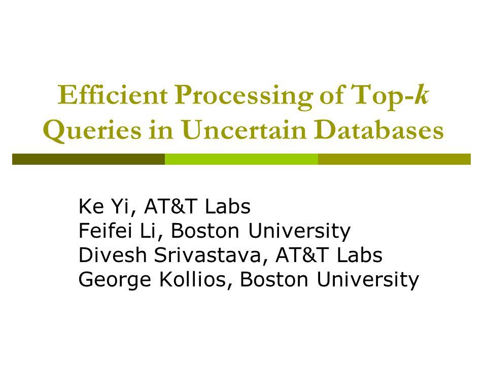 Efficient Processing of Top- k Queries in Uncertain Databases Ke Yi, AT&T Labs Feifei Li, Boston University Divesh Srivastava, AT&T Labs George Kollios, Boston University