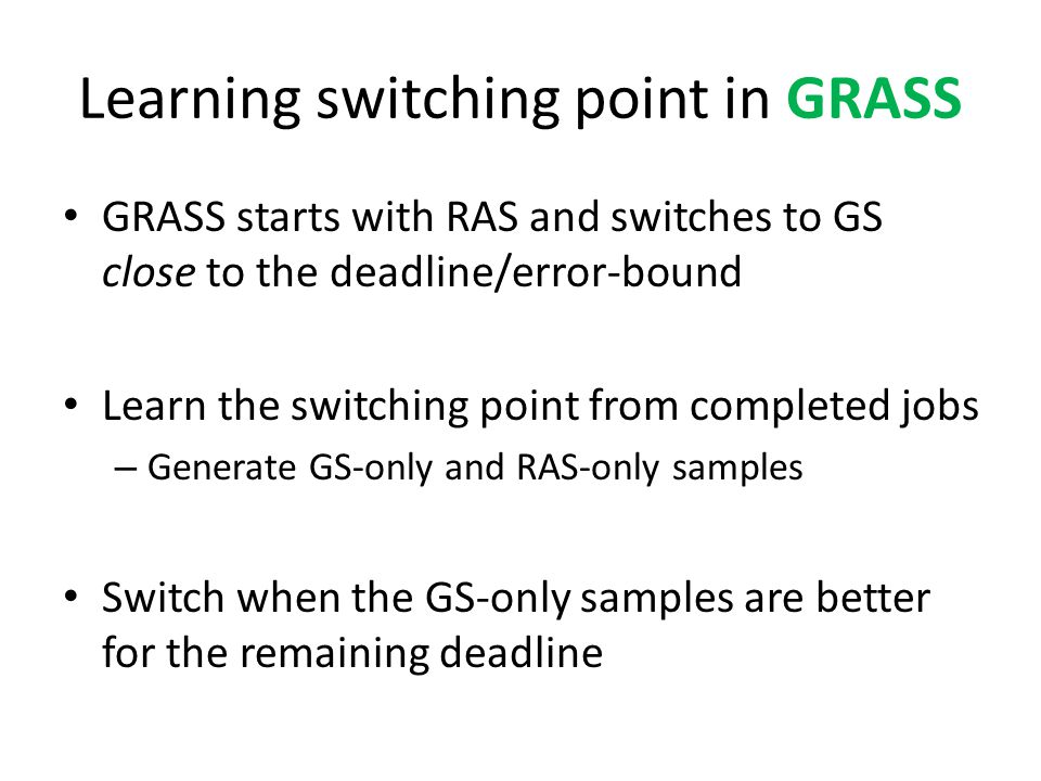 Learning switching point in GRASS GRASS starts with RAS and switches to GS close to the deadline/error-bound Learn the switching point from completed jobs – Generate GS-only and RAS-only samples Switch when the GS-only samples are better for the remaining deadline