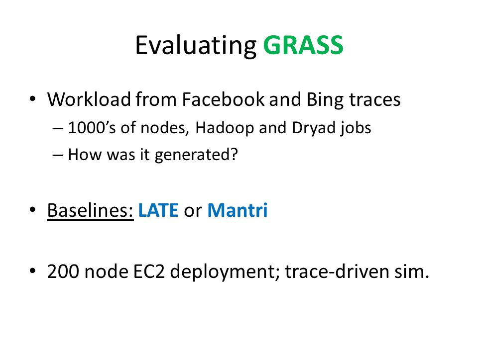 Evaluating GRASS Workload from Facebook and Bing traces – 1000's of nodes, Hadoop and Dryad jobs – How was it generated.