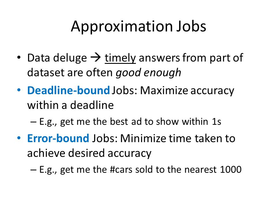 Approximation Jobs Data deluge  timely answers from part of dataset are often good enough Deadline-bound Jobs: Maximize accuracy within a deadline – E.g., get me the best ad to show within 1s Error-bound Jobs: Minimize time taken to achieve desired accuracy – E.g., get me the #cars sold to the nearest 1000
