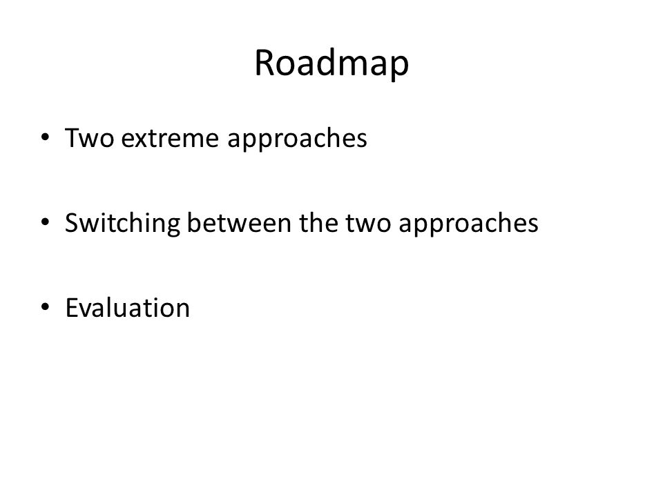 Roadmap Two extreme approaches Switching between the two approaches Evaluation