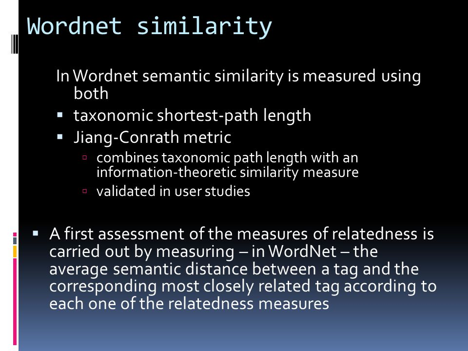Wordnet similarity In Wordnet semantic similarity is measured using both  taxonomic shortest-path length  Jiang-Conrath metric  combines taxonomic path length with an information-theoretic similarity measure  validated in user studies  A first assessment of the measures of relatedness is carried out by measuring – in WordNet – the average semantic distance between a tag and the corresponding most closely related tag according to each one of the relatedness measures