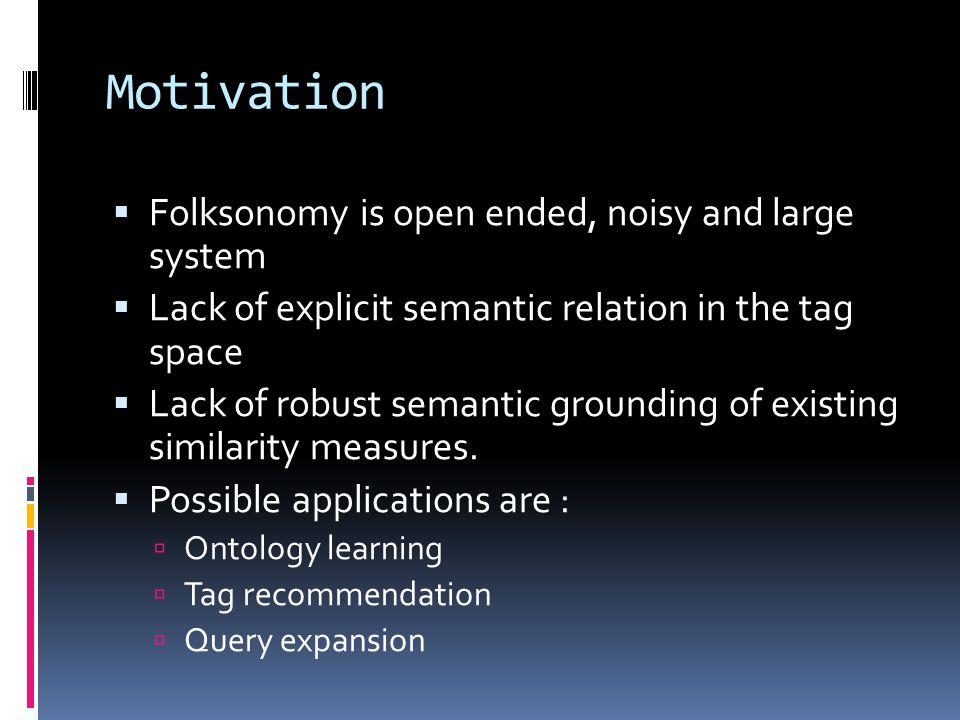 Motivation  Folksonomy is open ended, noisy and large system  Lack of explicit semantic relation in the tag space  Lack of robust semantic grounding of existing similarity measures.