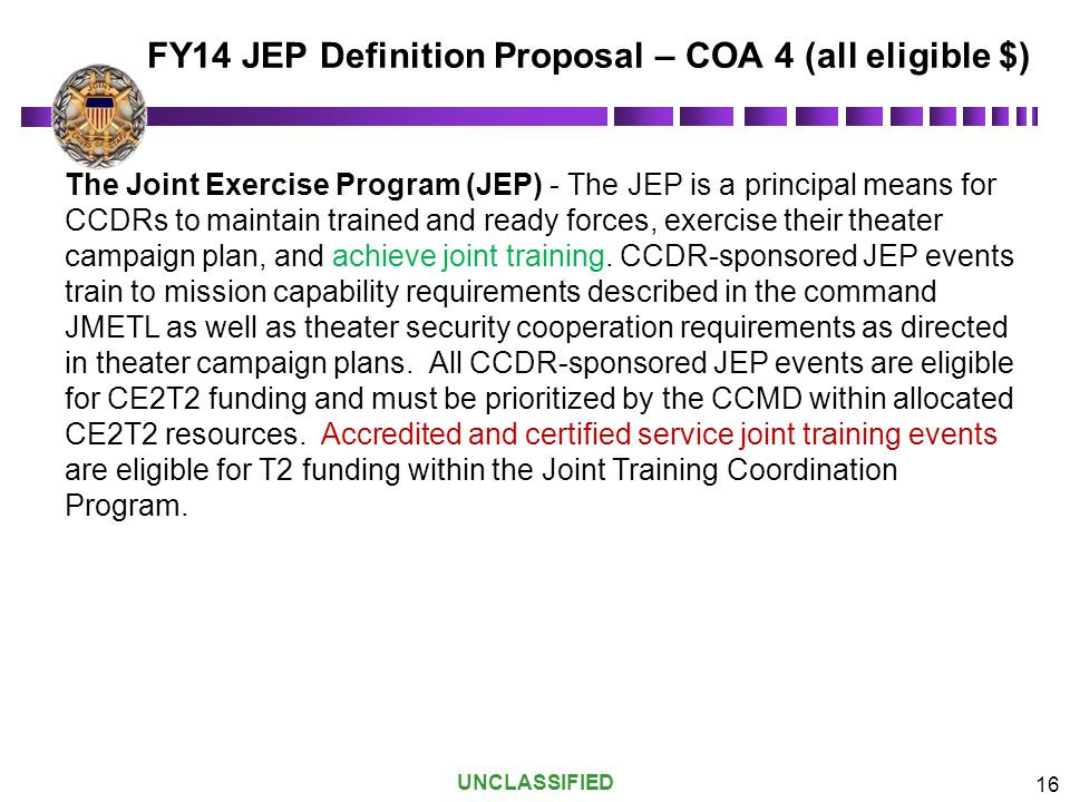 UNCLASSIFIED 16 The Joint Exercise Program (JEP) - The JEP is a principal means for CCDRs to maintain trained and ready forces, exercise their theater