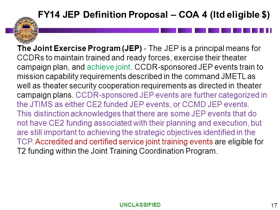 UNCLASSIFIED 17 The Joint Exercise Program (JEP) - The JEP is a principal means for CCDRs to maintain trained and ready forces, exercise their theater