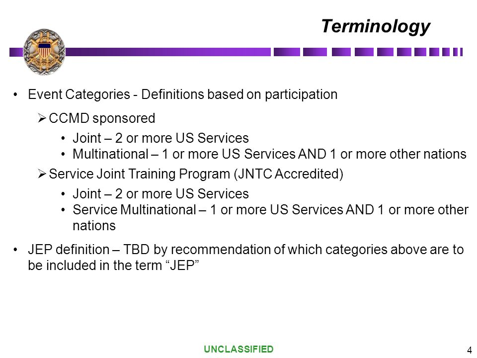 UNCLASSIFIED 4 Terminology Event Categories - Definitions based on participation  CCMD sponsored Joint – 2 or more US Services Multinational – 1 or m