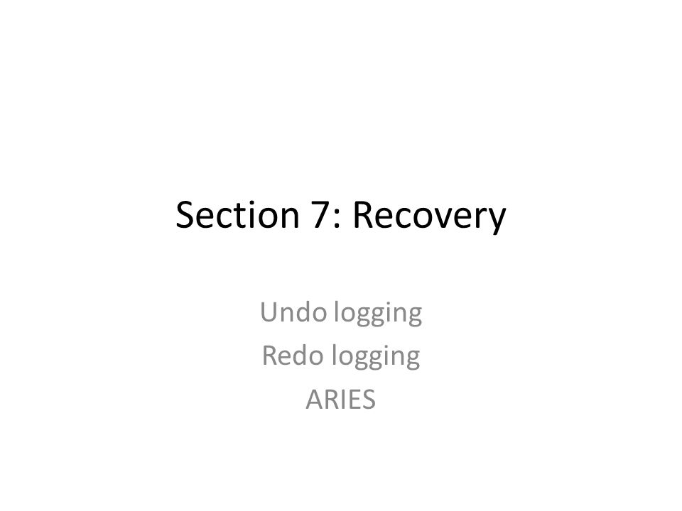 Section 7: Recovery Undo logging Redo logging ARIES