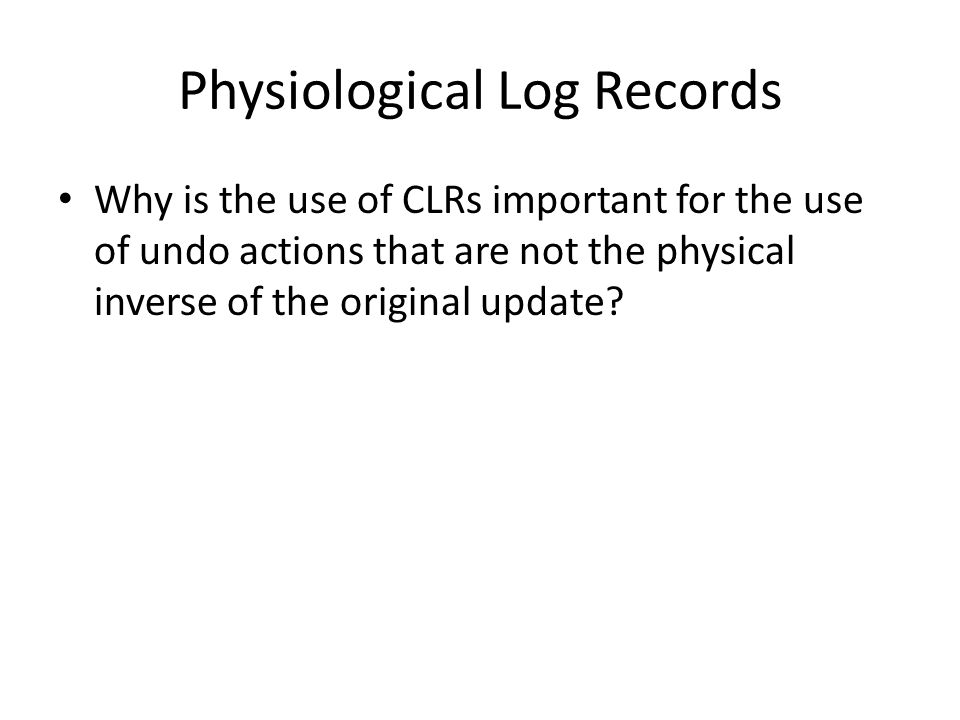 Physiological Log Records Why is the use of CLRs important for the use of undo actions that are not the physical inverse of the original update