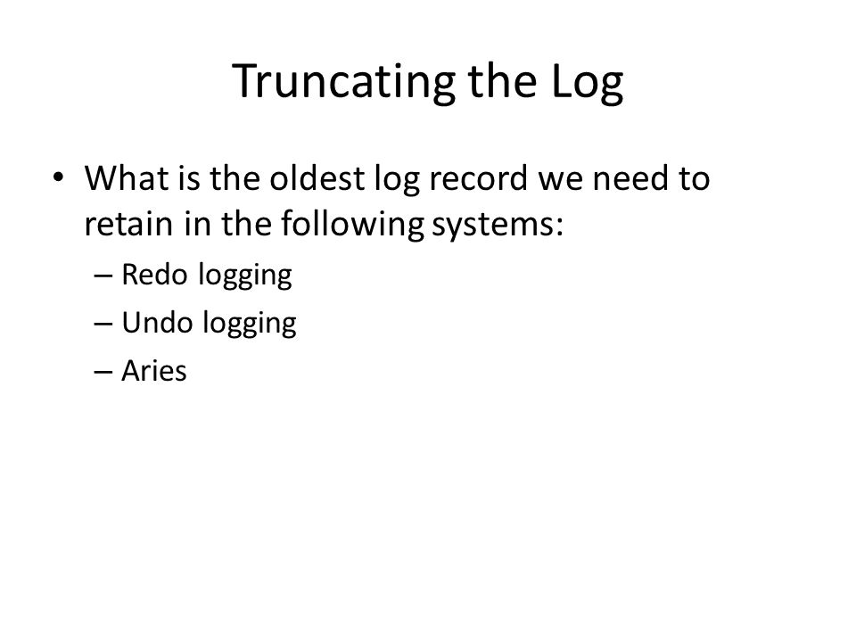 Truncating the Log What is the oldest log record we need to retain in the following systems: – Redo logging – Undo logging – Aries
