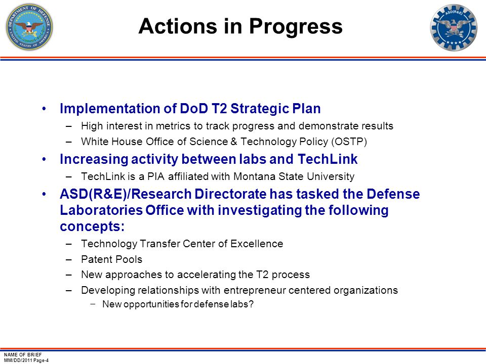 NAME OF BRIEF MM/DD/2011 Page-4 Actions in Progress Implementation of DoD T2 Strategic Plan –High interest in metrics to track progress and demonstrate results –White House Office of Science & Technology Policy (OSTP) Increasing activity between labs and TechLink –TechLink is a PIA affiliated with Montana State University ASD(R&E)/Research Directorate has tasked the Defense Laboratories Office with investigating the following concepts: –Technology Transfer Center of Excellence –Patent Pools –New approaches to accelerating the T2 process –Developing relationships with entrepreneur centered organizations − New opportunities for defense labs