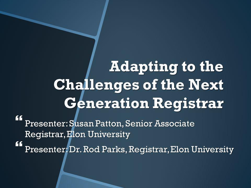 Adapting to the Challenges of the Next Generation Registrar  Presenter: Susan Patton, Senior Associate Registrar, Elon University  Presenter: Dr.