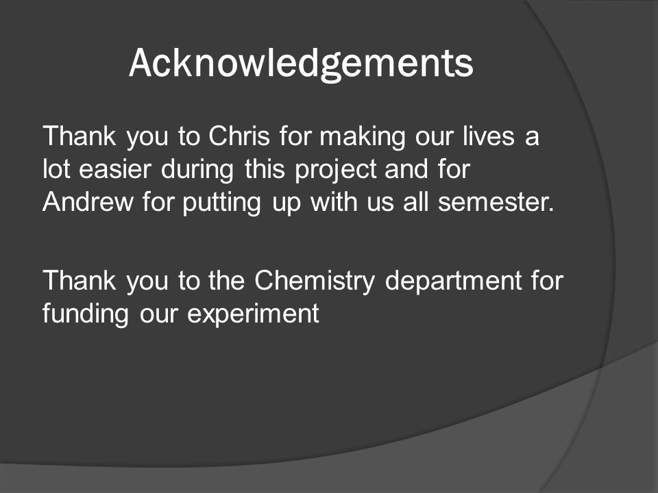 Acknowledgements Thank you to Chris for making our lives a lot easier during this project and for Andrew for putting up with us all semester.