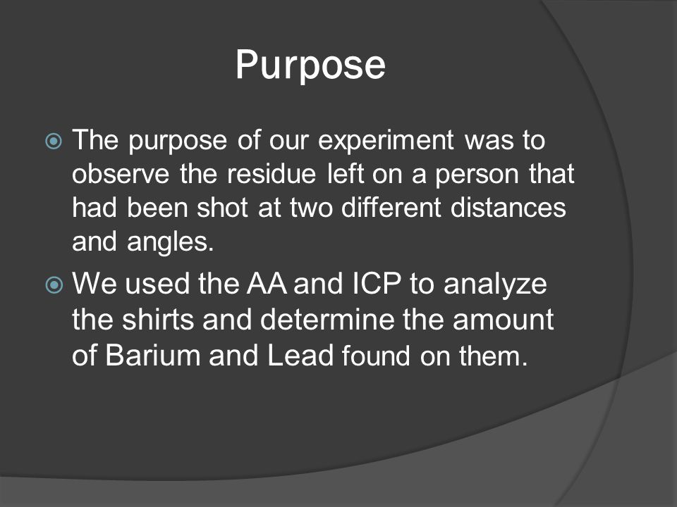 Purpose  The purpose of our experiment was to observe the residue left on a person that had been shot at two different distances and angles.