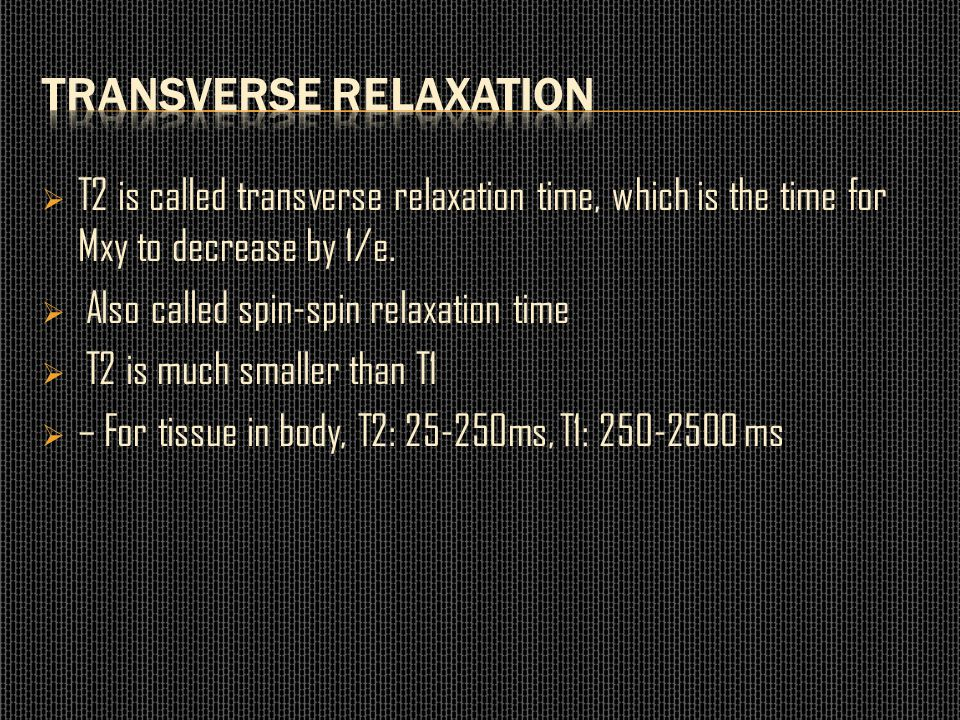  T2 is called transverse relaxation time, which is the time for Mxy to decrease by 1/e.  Also called spin-spin relaxation time  T2 is much smaller