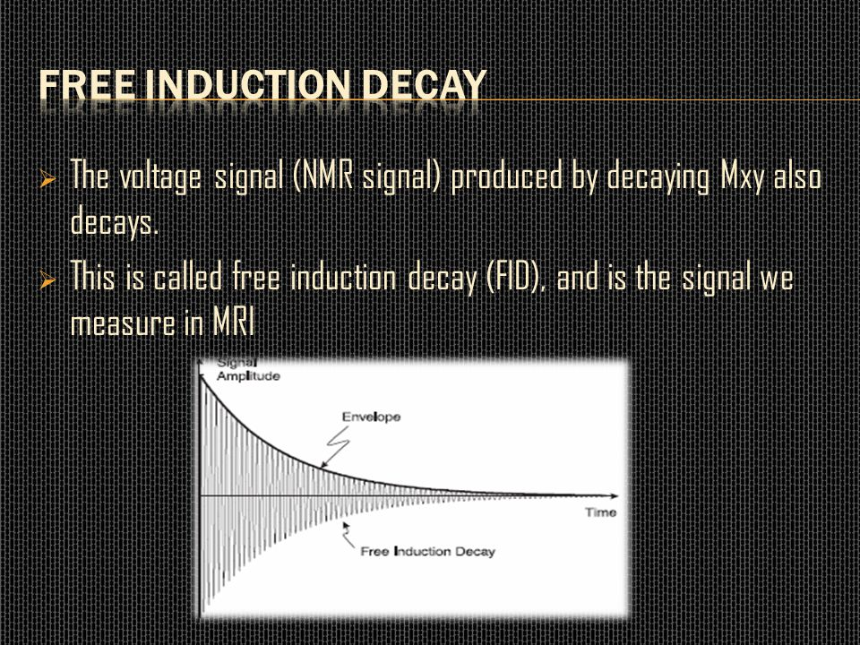  The voltage signal (NMR signal) produced by decaying Mxy also decays.  This is called free induction decay (FID), and is the signal we measure in M