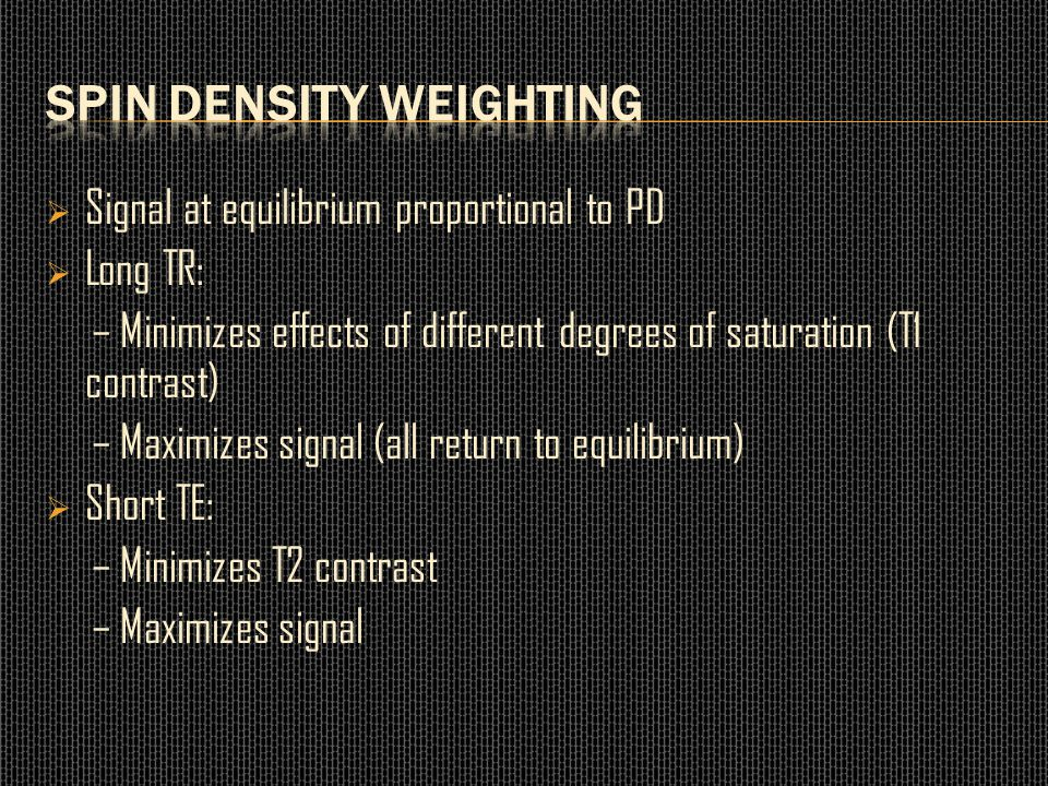  Signal at equilibrium proportional to PD  Long TR: – Minimizes effects of different degrees of saturation (T1 contrast) – Maximizes signal (all ret