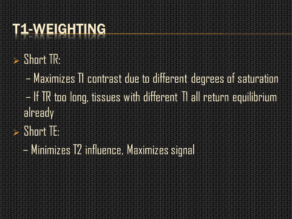  Short TR: – Maximizes T1 contrast due to different degrees of saturation – If TR too long, tissues with different T1 all return equilibrium already