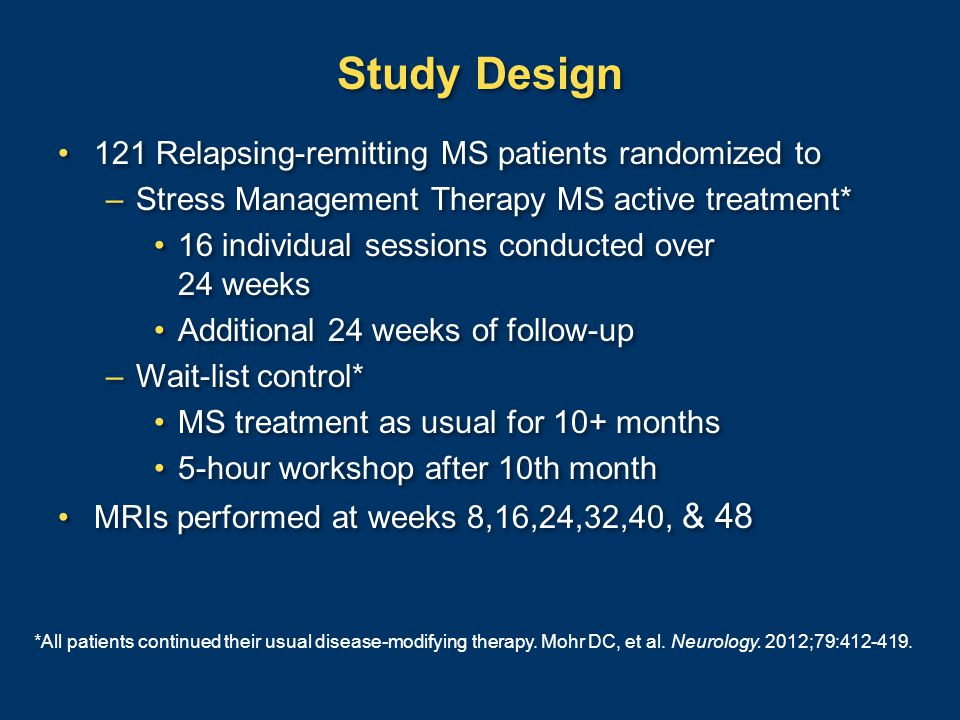 Study Design 121 Relapsing-remitting MS patients randomized to –Stress Management Therapy MS active treatment* 16 individual sessions conducted over 24 weeks Additional 24 weeks of follow-up –Wait-list control* MS treatment as usual for 10+ months 5-hour workshop after 10th month MRIs performed at weeks 8,16,24,32,40, & 48 121 Relapsing-remitting MS patients randomized to –Stress Management Therapy MS active treatment* 16 individual sessions conducted over 24 weeks Additional 24 weeks of follow-up –Wait-list control* MS treatment as usual for 10+ months 5-hour workshop after 10th month MRIs performed at weeks 8,16,24,32,40, & 48 *All patients continued their usual disease-modifying therapy.