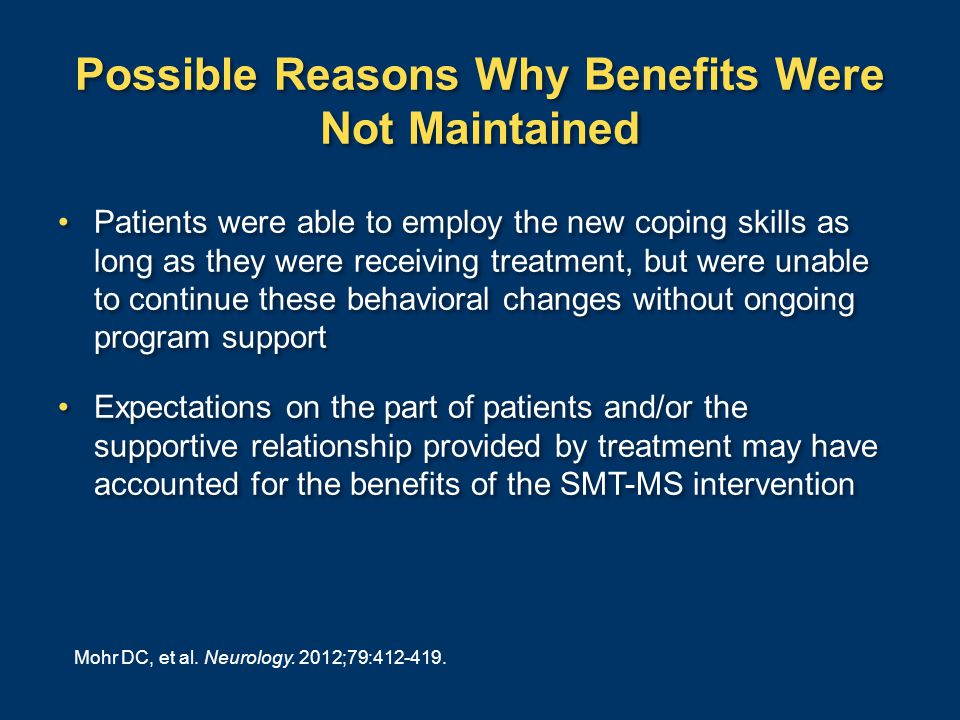 Possible Reasons Why Benefits Were Not Maintained Patients were able to employ the new coping skills as long as they were receiving treatment, but were unable to continue these behavioral changes without ongoing program support Expectations on the part of patients and/or the supportive relationship provided by treatment may have accounted for the benefits of the SMT-MS intervention Patients were able to employ the new coping skills as long as they were receiving treatment, but were unable to continue these behavioral changes without ongoing program support Expectations on the part of patients and/or the supportive relationship provided by treatment may have accounted for the benefits of the SMT-MS intervention Mohr DC, et al.