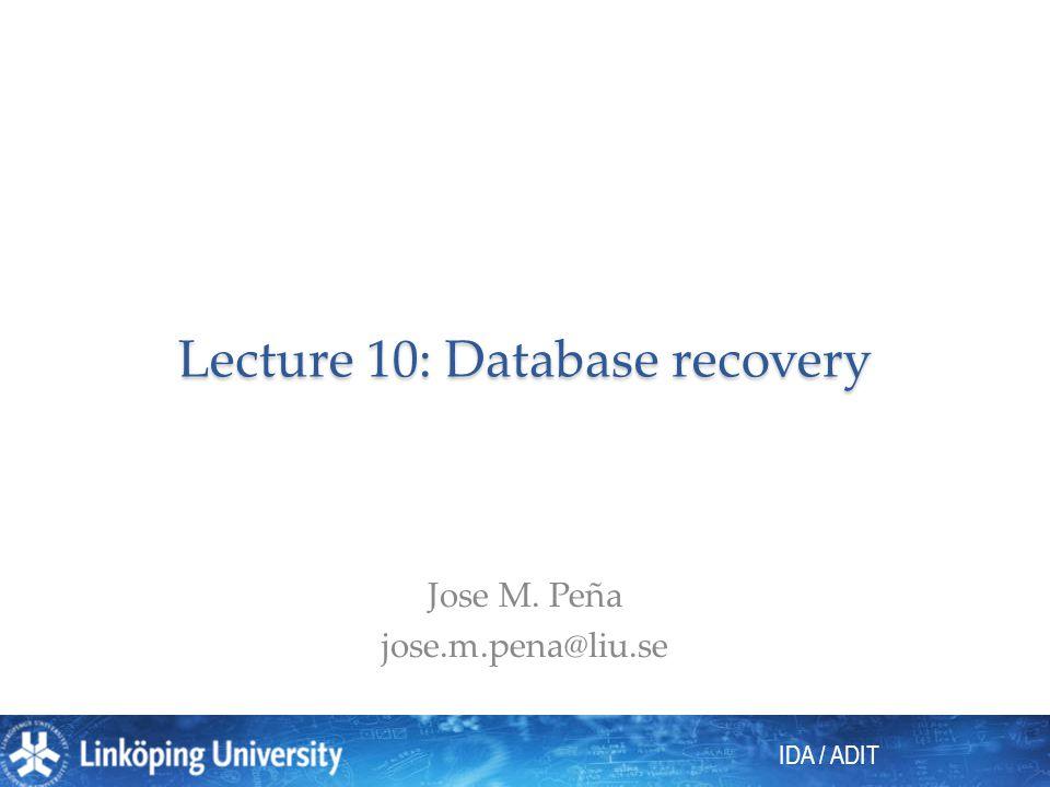 IDA / ADIT Lecture 10: Database recovery Jose M. Peña jose.m.pena@liu.se