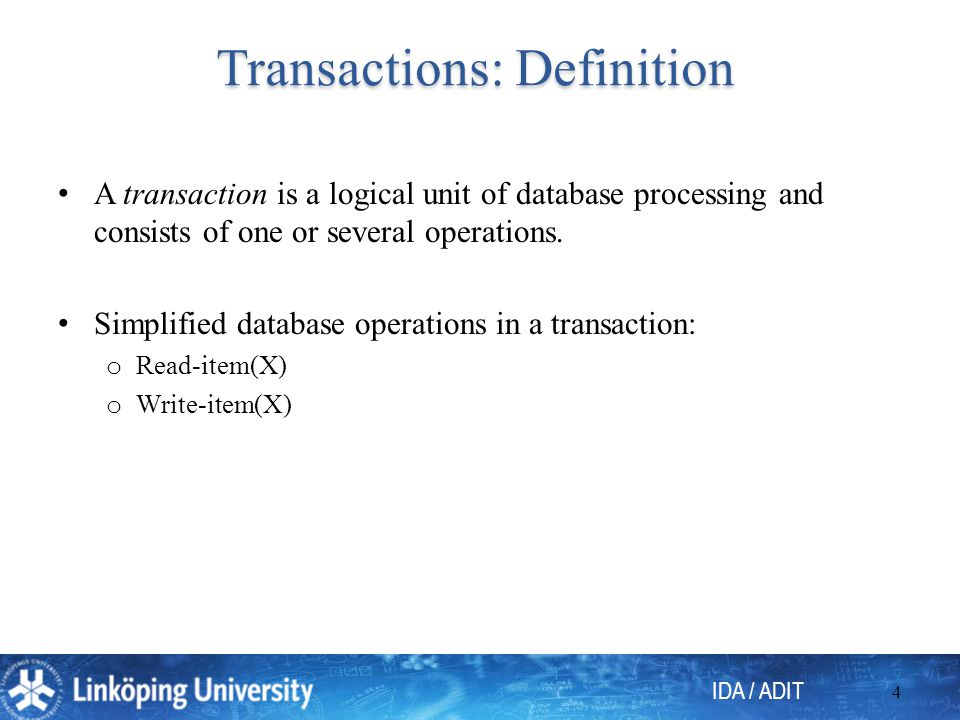 IDA / ADIT 4 Transactions: Definition A transaction is a logical unit of database processing and consists of one or several operations.