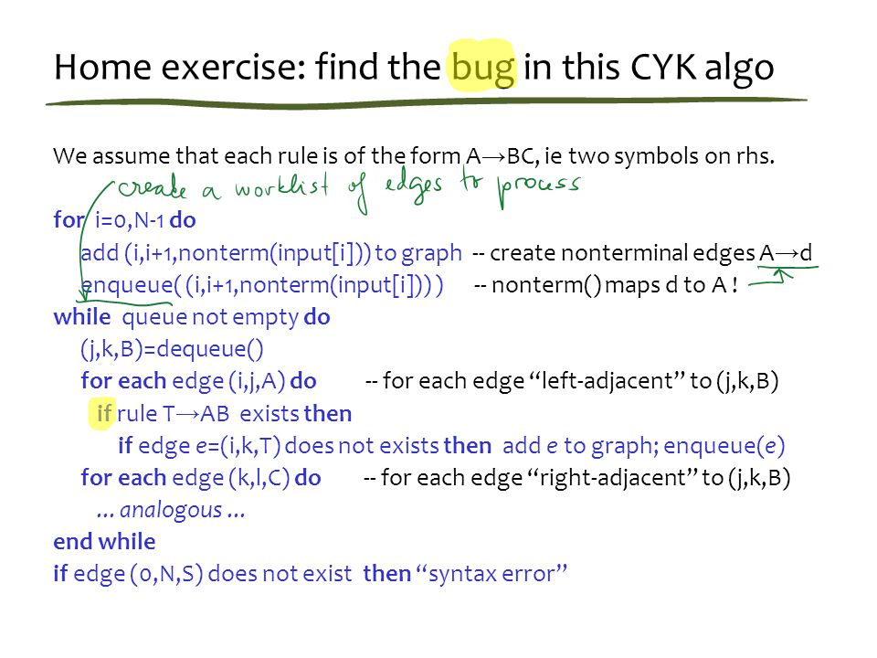 Home exercise: find the bug in this CYK algo We assume that each rule is of the form A → BC, ie two symbols on rhs.