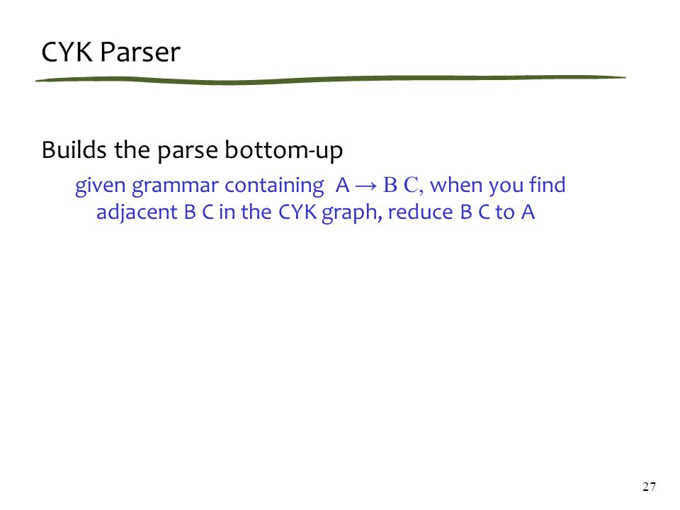CYK Parser Builds the parse bottom-up given grammar containing A → B C, when you find adjacent B C in the CYK graph, reduce B C to A 27