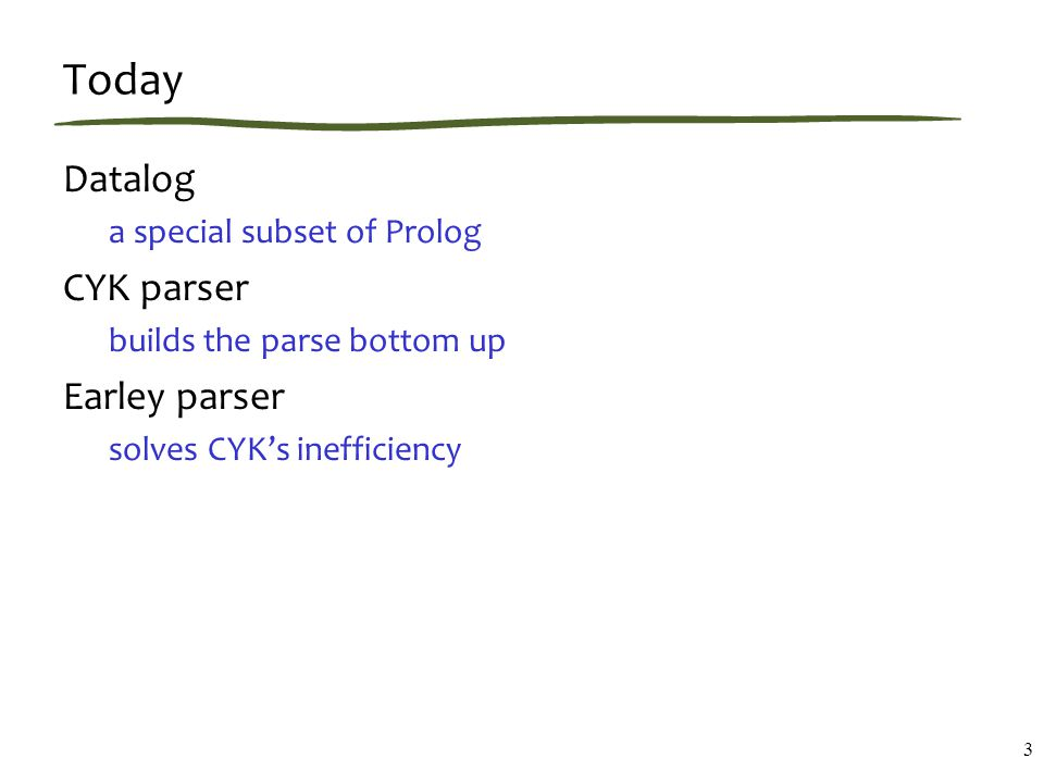 Today Datalog a special subset of Prolog CYK parser builds the parse bottom up Earley parser solves CYK's inefficiency 3