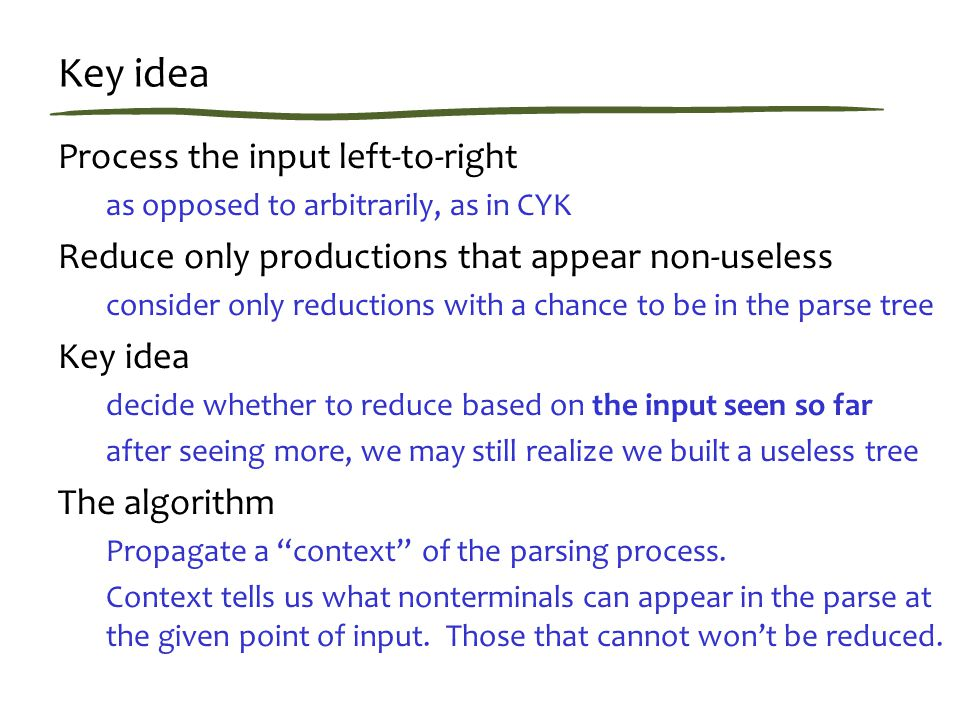 Key idea Process the input left-to-right as opposed to arbitrarily, as in CYK Reduce only productions that appear non-useless consider only reductions with a chance to be in the parse tree Key idea decide whether to reduce based on the input seen so far after seeing more, we may still realize we built a useless tree The algorithm Propagate a context of the parsing process.