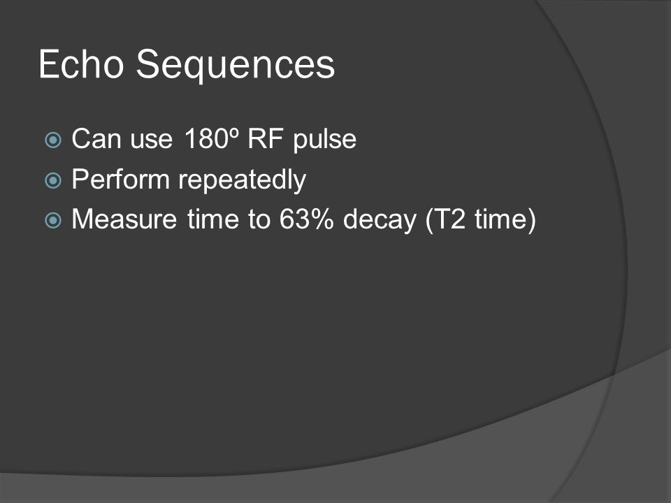 Echo Sequences  Can use 180º RF pulse  Perform repeatedly  Measure time to 63% decay (T2 time)