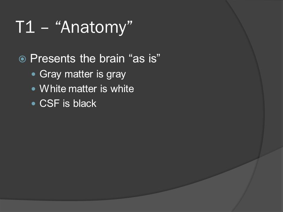T1 – Anatomy  Presents the brain as is Gray matter is gray White matter is white CSF is black
