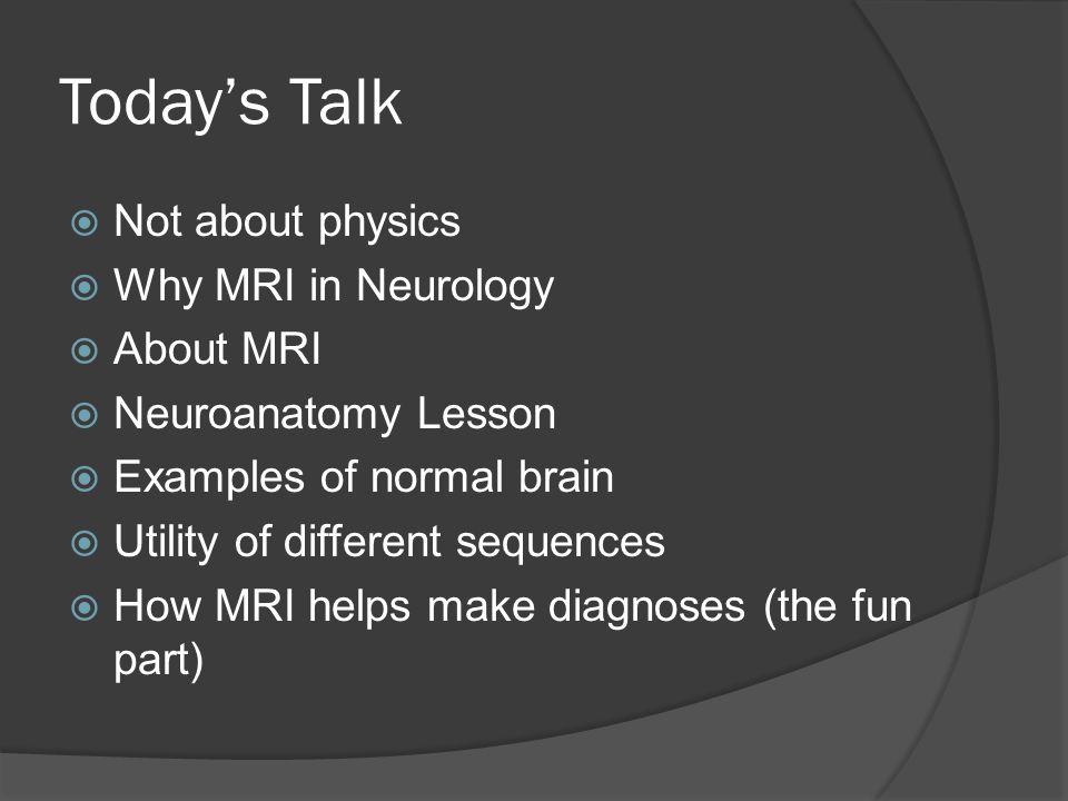 Today's Talk  Not about physics  Why MRI in Neurology  About MRI  Neuroanatomy Lesson  Examples of normal brain  Utility of different sequences  How MRI helps make diagnoses (the fun part)