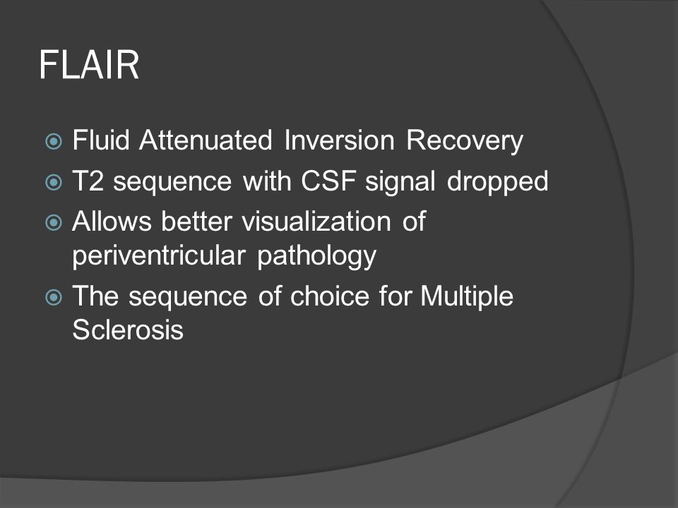 FLAIR  Fluid Attenuated Inversion Recovery  T2 sequence with CSF signal dropped  Allows better visualization of periventricular pathology  The sequence of choice for Multiple Sclerosis