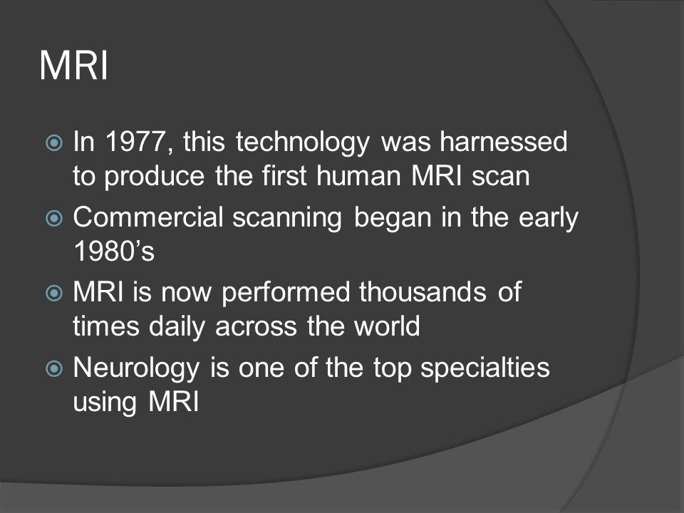 MRI  In 1977, this technology was harnessed to produce the first human MRI scan  Commercial scanning began in the early 1980's  MRI is now performed thousands of times daily across the world  Neurology is one of the top specialties using MRI