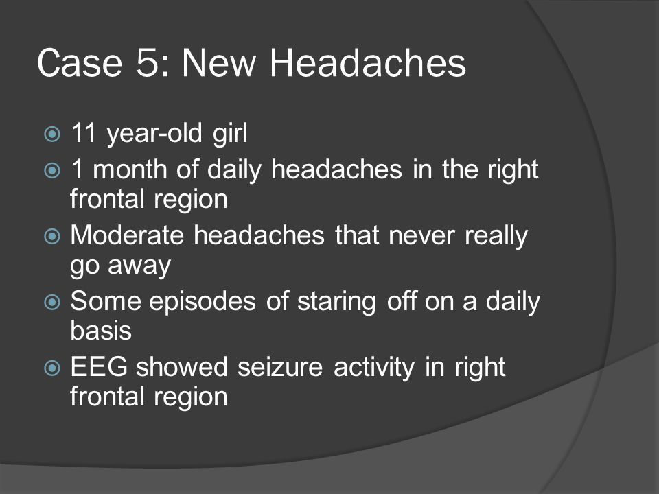 Case 5: New Headaches  11 year-old girl  1 month of daily headaches in the right frontal region  Moderate headaches that never really go away  Some episodes of staring off on a daily basis  EEG showed seizure activity in right frontal region