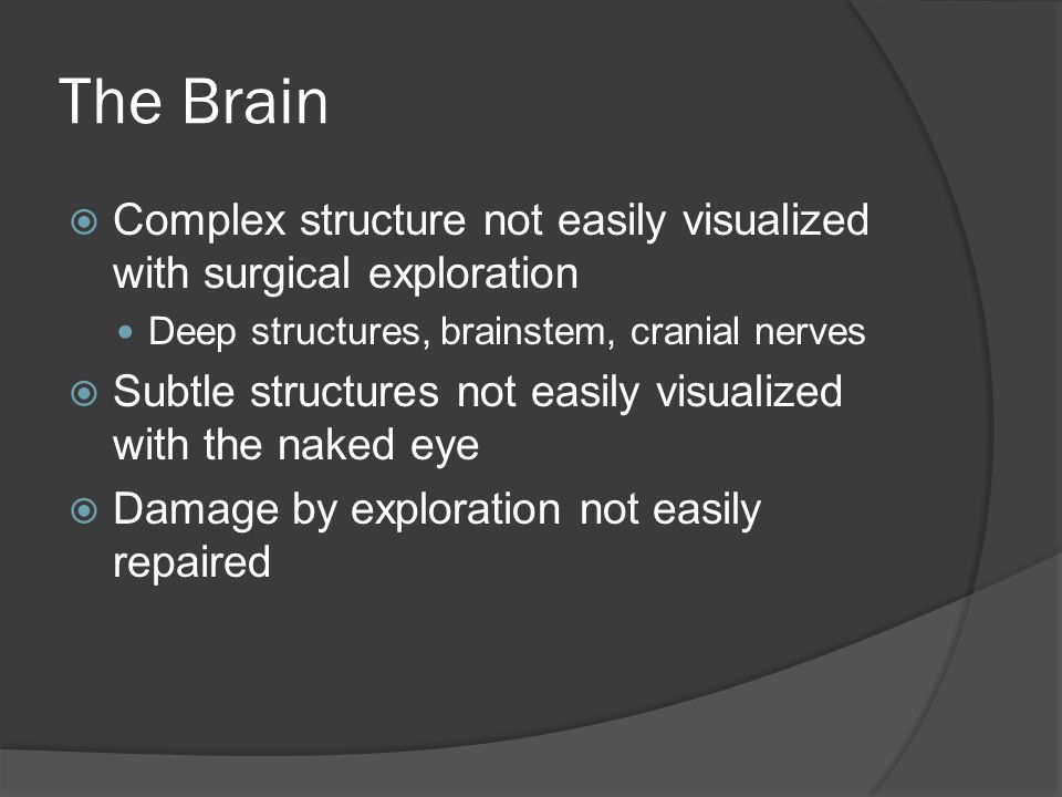 The Brain  Complex structure not easily visualized with surgical exploration Deep structures, brainstem, cranial nerves  Subtle structures not easily visualized with the naked eye  Damage by exploration not easily repaired