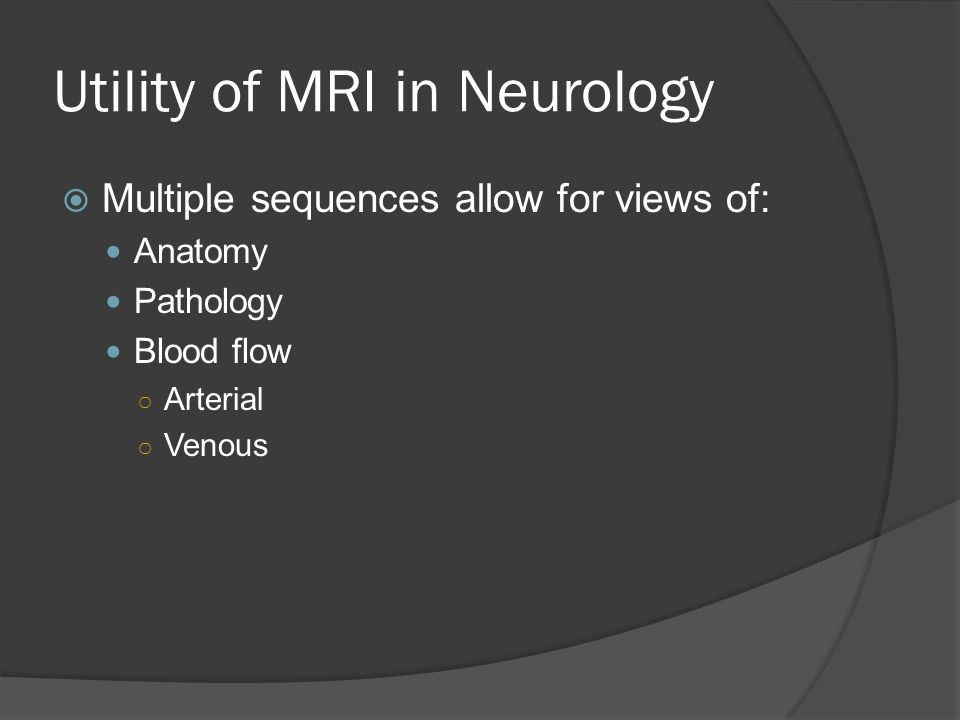 Utility of MRI in Neurology  Multiple sequences allow for views of: Anatomy Pathology Blood flow ○ Arterial ○ Venous