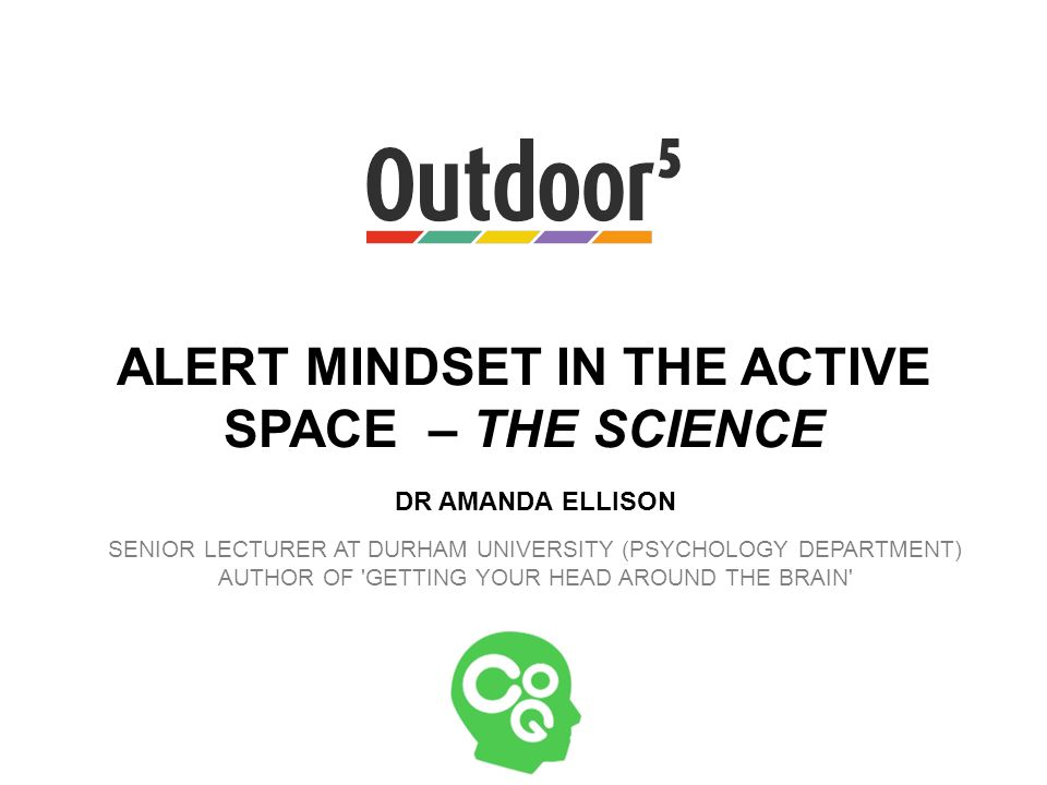 ALERT MINDSET IN THE ACTIVE SPACE – THE SCIENCE DR AMANDA ELLISON SENIOR LECTURER AT DURHAM UNIVERSITY (PSYCHOLOGY DEPARTMENT) AUTHOR OF GETTING YOUR HEAD AROUND THE BRAIN