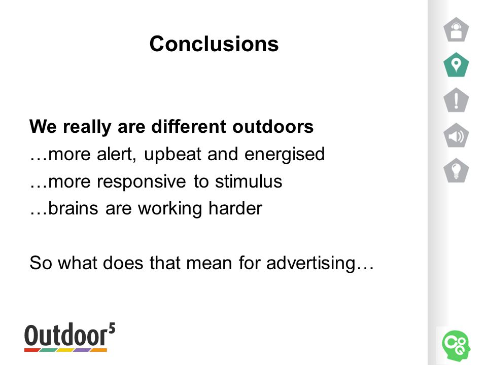 Conclusions We really are different outdoors …more alert, upbeat and energised …more responsive to stimulus …brains are working harder So what does that mean for advertising…