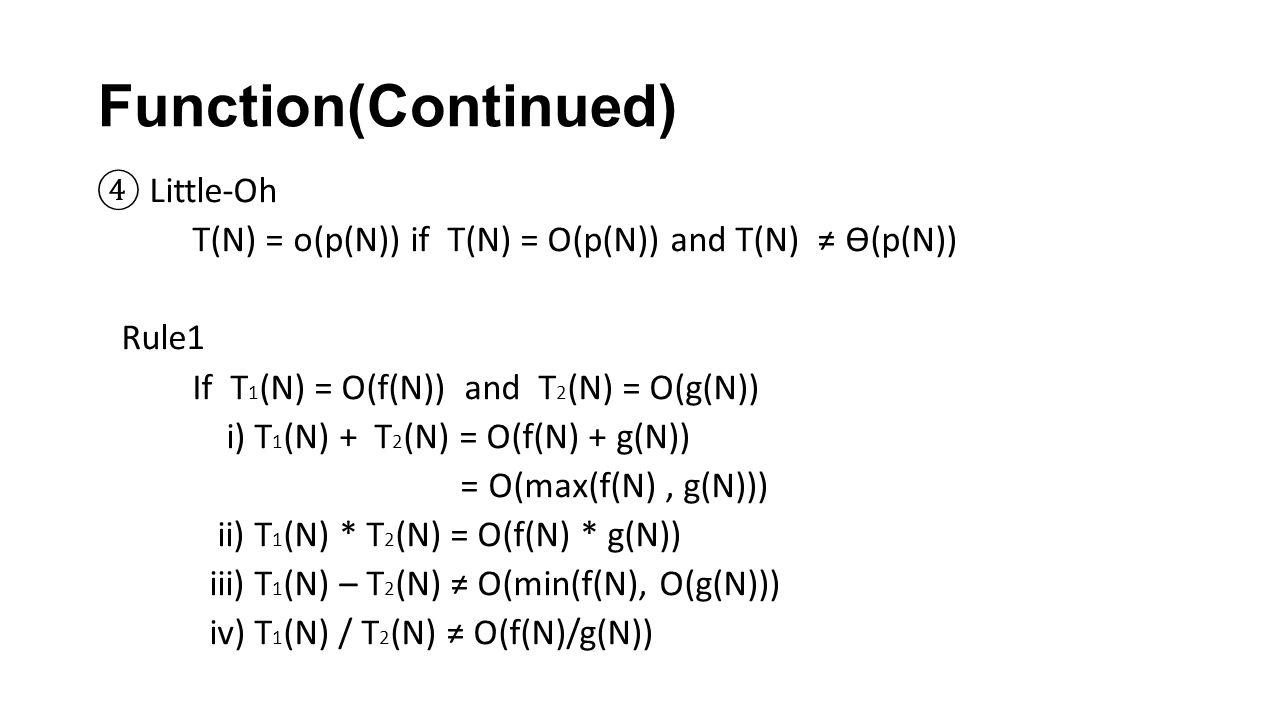 ④ Little-Oh T(N) = o(p(N)) if T(N) = O(p(N)) and T(N) ≠ ϴ(p(N)) Rule1 If T 1 (N) = O(f(N)) and T 2 (N) = O(g(N)) i) T 1 (N) + T 2 (N) = O(f(N) + g(N)) = O(max(f(N), g(N))) ii) T 1 (N) * T 2 (N) = O(f(N) * g(N)) iii) T 1 (N) – T 2 (N) ≠ O(min(f(N), O(g(N))) iv) T 1 (N) / T 2 (N) ≠ O(f(N)/g(N))
